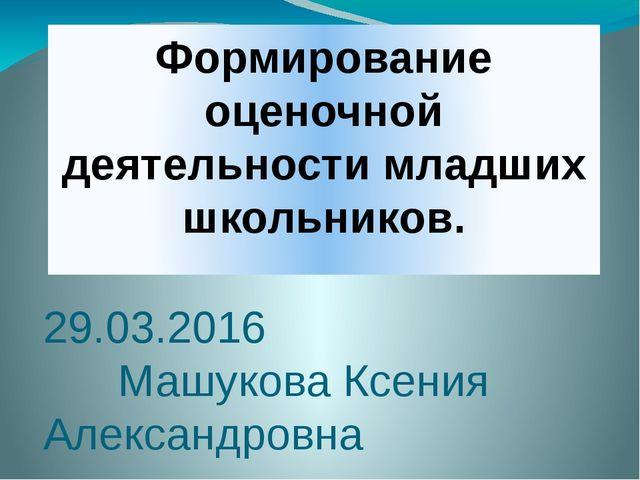Формирование оценочной деятельности младших школьников. 29.03.2016 Машукова К...