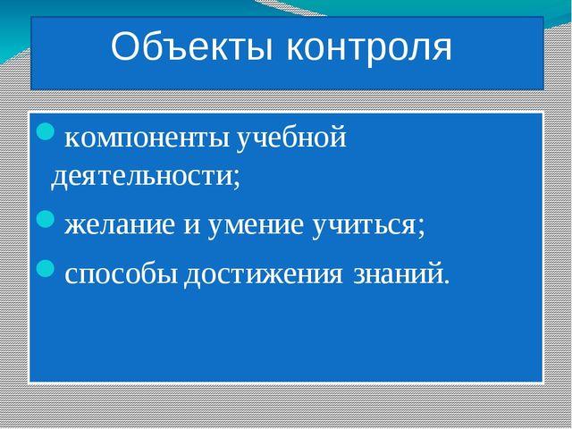 Объекты контроля компоненты учебной деятельности; желание и умение учиться; с...
