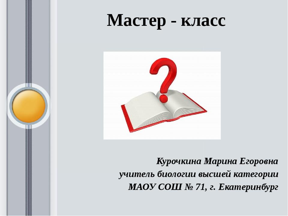 Мастер - класс Курочкина Марина Егоровна учитель биологии высшей категории МА...