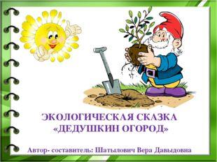 ЭКОЛОГИЧЕСКАЯ СКАЗКА «ДЕДУШКИН ОГОРОД» Автор- составитель: Шатылович Вера Дав