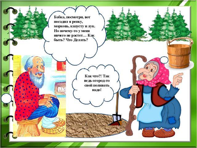 Бабка, посмотри, вот посадил я репку, морковь, капусту и лук. Но почему-то у...