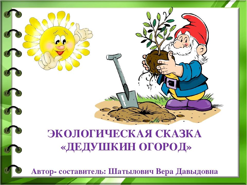 ЭКОЛОГИЧЕСКАЯ СКАЗКА «ДЕДУШКИН ОГОРОД» Автор- составитель: Шатылович Вера Дав...