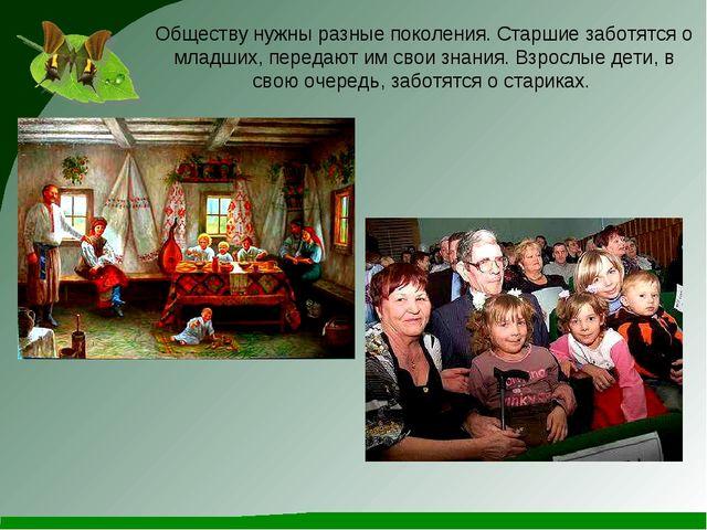 Обществу нужны разные поколения. Старшие заботятся о младших, передают им сво...