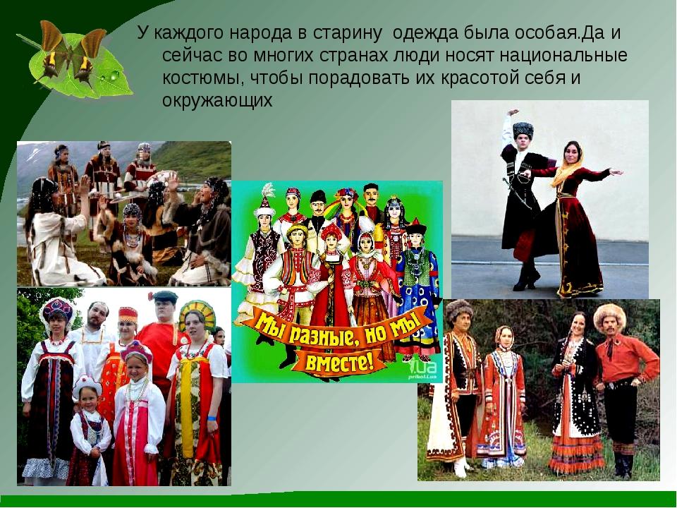 У каждого народа в старину одежда была особая.Да и сейчас во многих странах л...