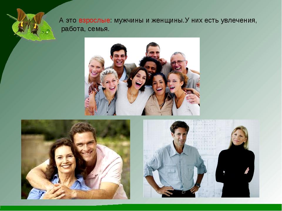 А это взрослые: мужчины и женщины.У них есть увлечения, работа, семья.