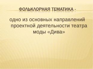 одно из основных направлений проектной деятельности театра моды «Дива»