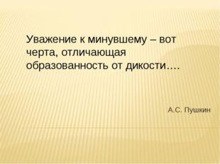 А.С. Пушкин Уважение к минувшему – вот черта, отличающая образованность от ди