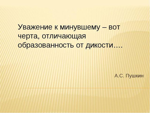 А.С. Пушкин Уважение к минувшему – вот черта, отличающая образованность от ди...