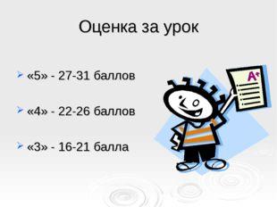 Оценка за урок «5» - 27-31 баллов «4» - 22-26 баллов «3» - 16-21 балла