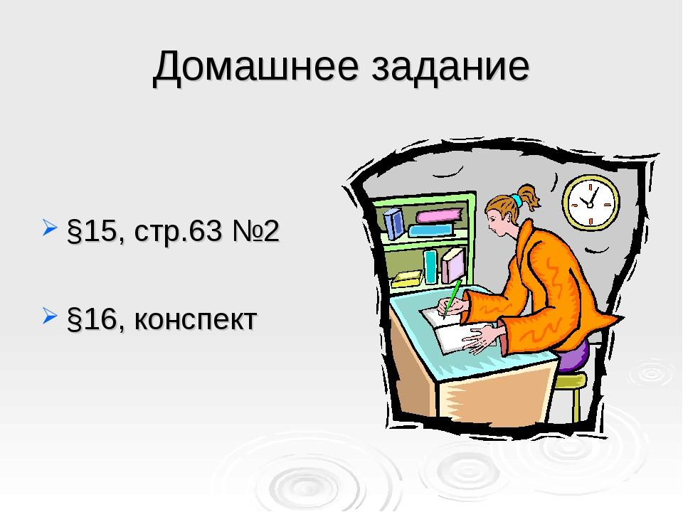 Домашнее задание §15, стр.63 №2 §16, конспект