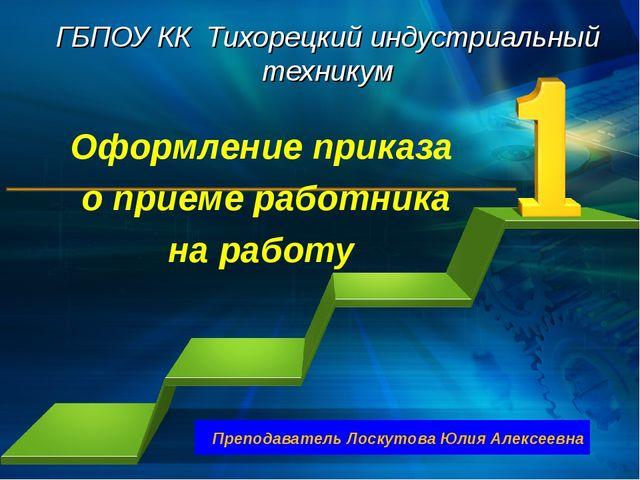 ГБПОУ КК Тихорецкий индустриальный техникум Оформление приказа о приеме работ...