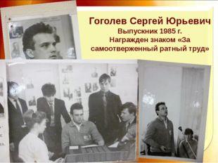 Гоголев Сергей Юрьевич Выпускник 1985 г. Награжден знаком «За самоотверженный