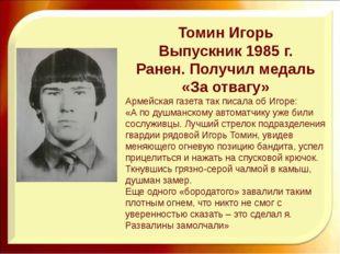 Томин Игорь Выпускник 1985 г. Ранен. Получил медаль «За отвагу» Армейская газ