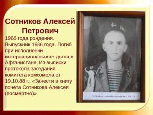 Сотников Алексей Петрович 1968 года рождения. Выпускник 1986 года. Погиб при