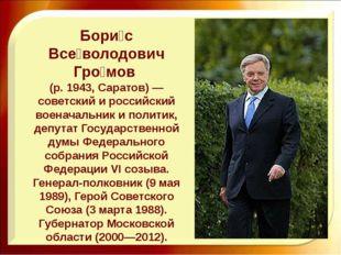 Бори́с Все́володович Гро́мов (р. 1943, Саратов) — советский и российский воен