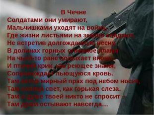 В Чечне Солдатами они умирают, Мальчишками уходят на войну, Где жизни листьям