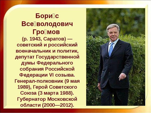 Бори́с Все́володович Гро́мов (р. 1943, Саратов) — советский и российский воен...