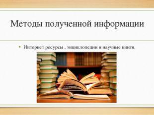 Методы полученной информации Интернет ресурсы , энциклопедии и научные книги.