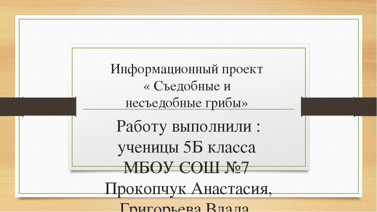 Информационный проект « Съедобные и несъедобные грибы» Работу выполнили : уче...