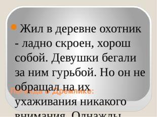 Легенда о Дремлике: Жил в деревне охотник - ладно скроен, хорош собой. Девушк