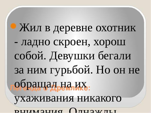 Легенда о Дремлике: Жил в деревне охотник - ладно скроен, хорош собой. Девушк...