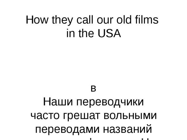 How they call our old films in the USA в Наши переводчики часто грешат вольны...