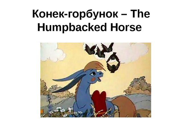 Конек-горбунок – The Humpbacked Horse
