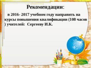 Рекомендации: в 2016- 2017 учебном году направить на курсы повышения квалифик