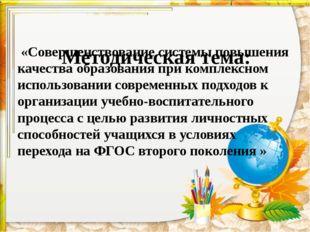 Методическая тема: «Совершенствование системы повышения качества образования