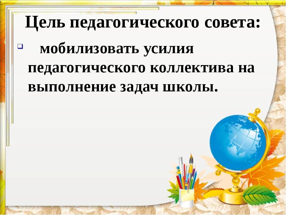 Цель педагогического совета: мобилизовать усилия педагогического коллектива н...