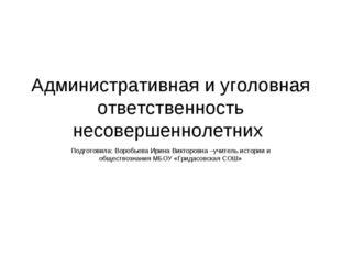 Административная и уголовная ответственность несовершеннолетних Подготовила: