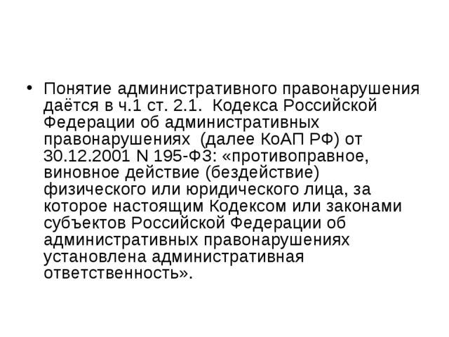 Понятие административного правонарушения даётся в ч.1 ст. 2.1. Кодекса Россий...