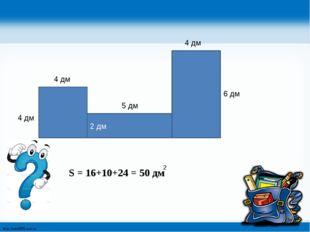 2 дм 4 дм 4 дм 5 дм 4 дм 6 дм S = 16+10+24 = 50 дм 2 http://linda6035.ucoz.ru/