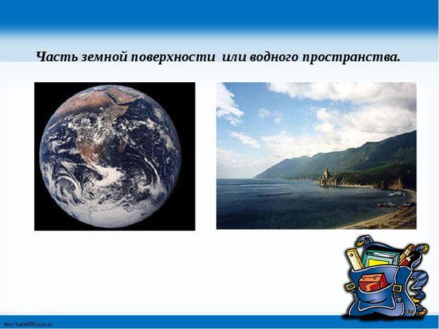 Часть земной поверхности или водного пространства. http://linda6035.ucoz.ru/