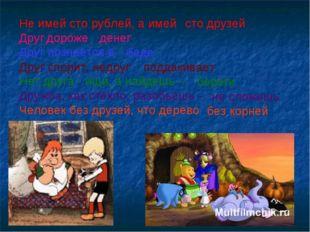 Не имей сто рублей, а имей Друг познается в Нет друга - ищи, а найдешь – Друж