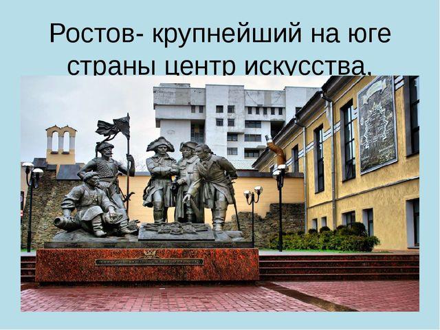 Ростов- крупнейший на юге страны центр искусства, спорта, науки