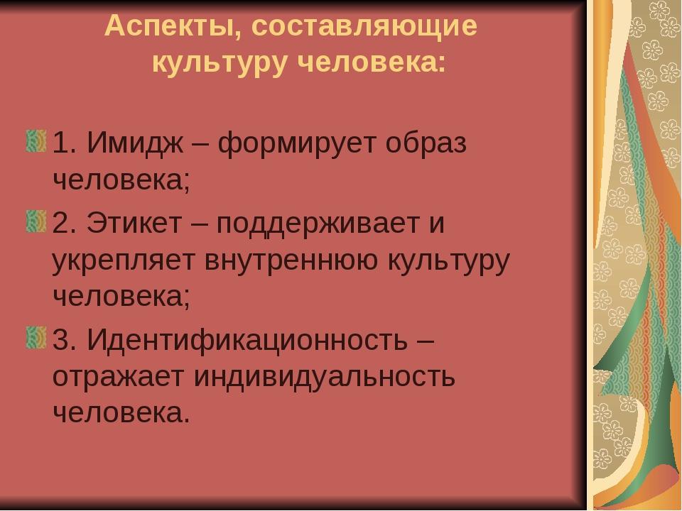 Аспекты, составляющие культуру человека: 1. Имидж – формирует образ человека;...