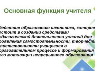 Основная функция учителя содействие образованию школьника, которое состоит в