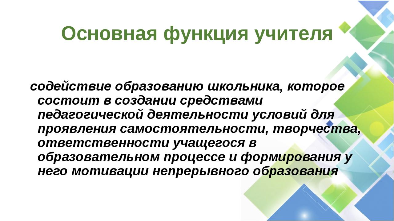 Основная функция учителя содействие образованию школьника, которое состоит в...