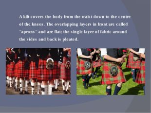 A kilt covers the body from the waist down to the centre of the knees. The ov