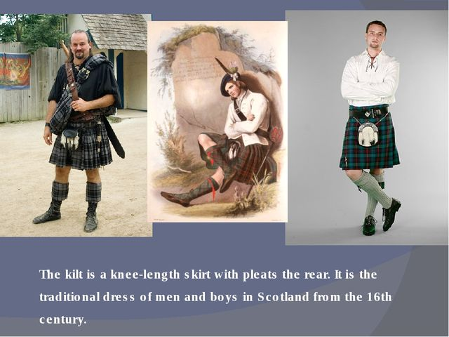 The kilt is a knee-length skirt with pleats the rear. It is the traditional d...