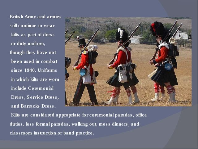 British Army and armies still continue to wear kilts as part of dress or duty...