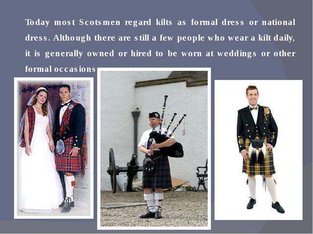 Today most Scotsmen regard kilts as formal dress or national dress. Although...