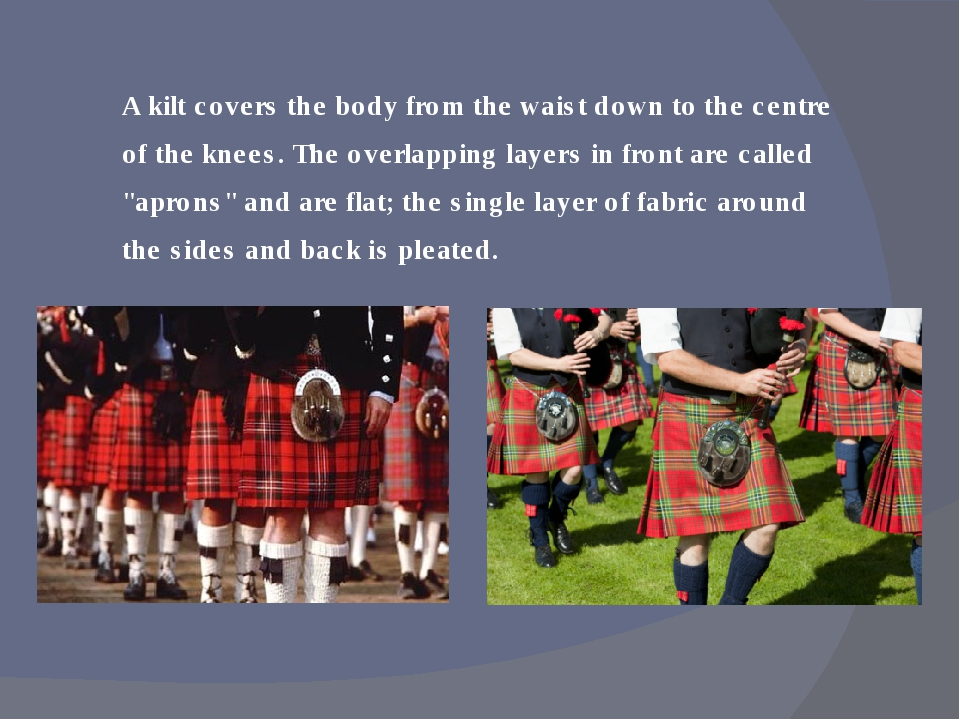 A kilt covers the body from the waist down to the centre of the knees. The ov...