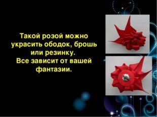 Такой розой можно украсить ободок, брошь или резинку. Все зависит от вашей фа
