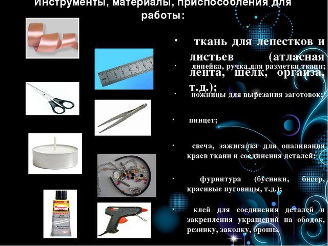 Инструменты, материалы, приспособления для работы: ткань для лепестков и лист...