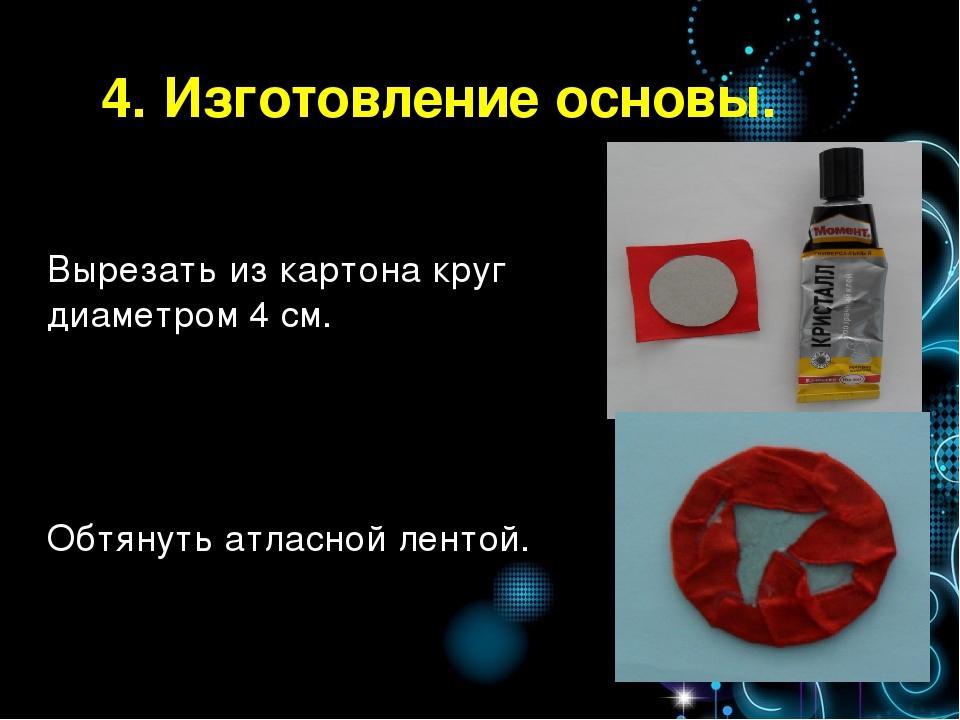 4. Изготовление основы. Вырезать из картона круг диаметром 4 см. Обтянуть атл...