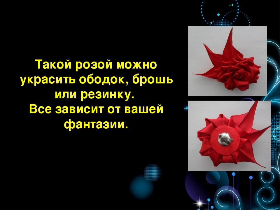 Такой розой можно украсить ободок, брошь или резинку. Все зависит от вашей фа...