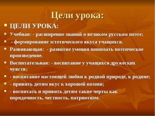 Цели урока: ЦЕЛИ УРОКА: Учебная: - расширение знаний о великом русском поэте;