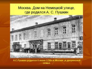 А.С.Пушкин родился 6 июня 1799г.в Москве ,в дворянской семье.